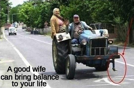 A good wife can bring balance to your life.