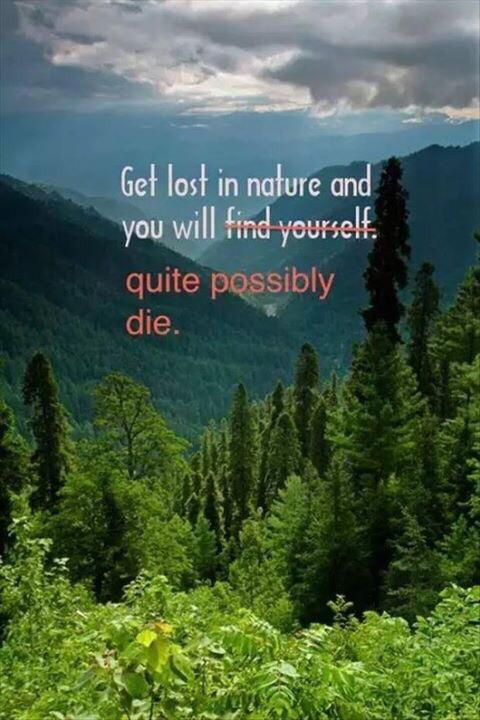 Pretty much sums up my feelings about nature...