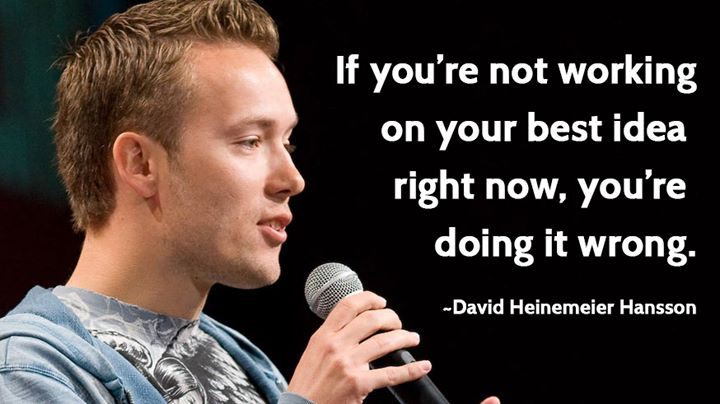 If you're not working on your best idea right now, you're doing it wrong. ~David Heinemeier Hansson #quote #quotes http://t.co/8tWCapqqnw