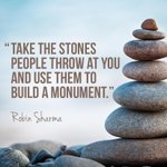 RT @_robin_sharma: Take the stones people throw at you and use them to build a #monument. http://t.co/cCfQCxf2ny