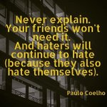 RT @paulocoelho: Never explain. Your friends don't need, your enemies don't believe