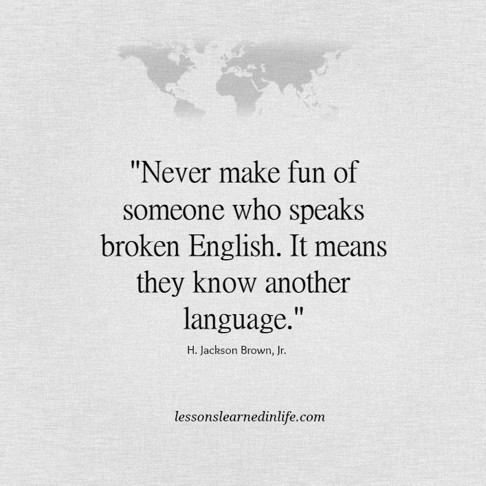 """Never make fun of someone who speaks broken English. It means they know another language."" ~ Jackson Brown Jr. http://t.co/pQacbarOzB"