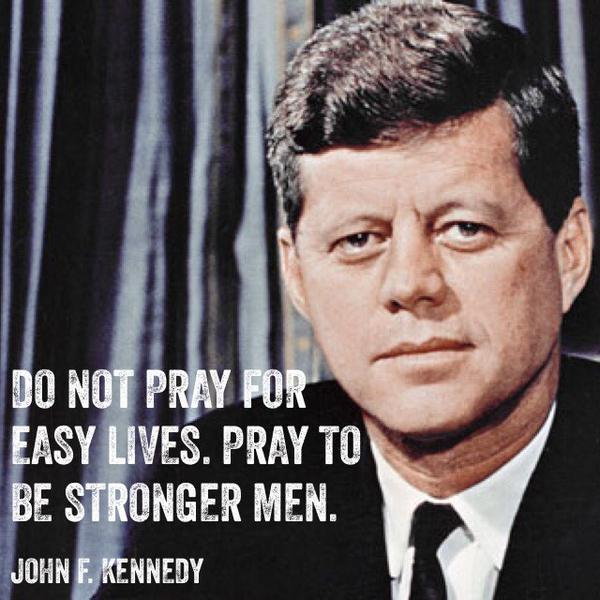 Do not pray for easy lives. Pray to be stronger men. ~John F. Kennedy http://t.co/8pvqB6YuD6