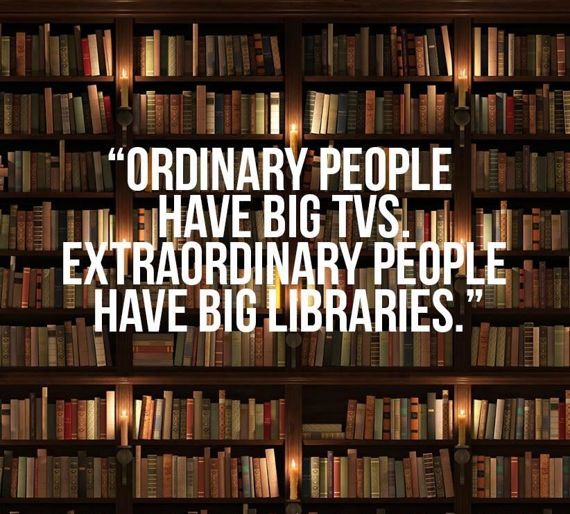 Ordinary people have big TVs. Extraordinary people have big libraries. (source unknown) http://t.co/kg2zyGta7Z