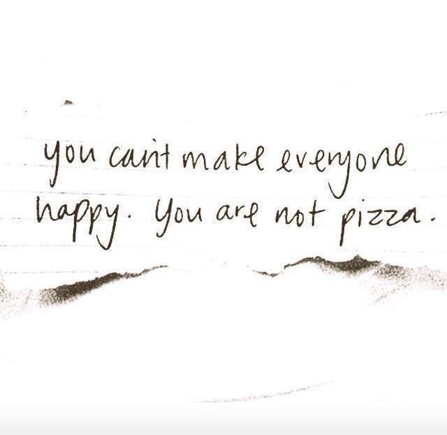 ..and remember, you can't make everyone happy, you're not a pizza! http://t.co/Zdpd8jlFjF