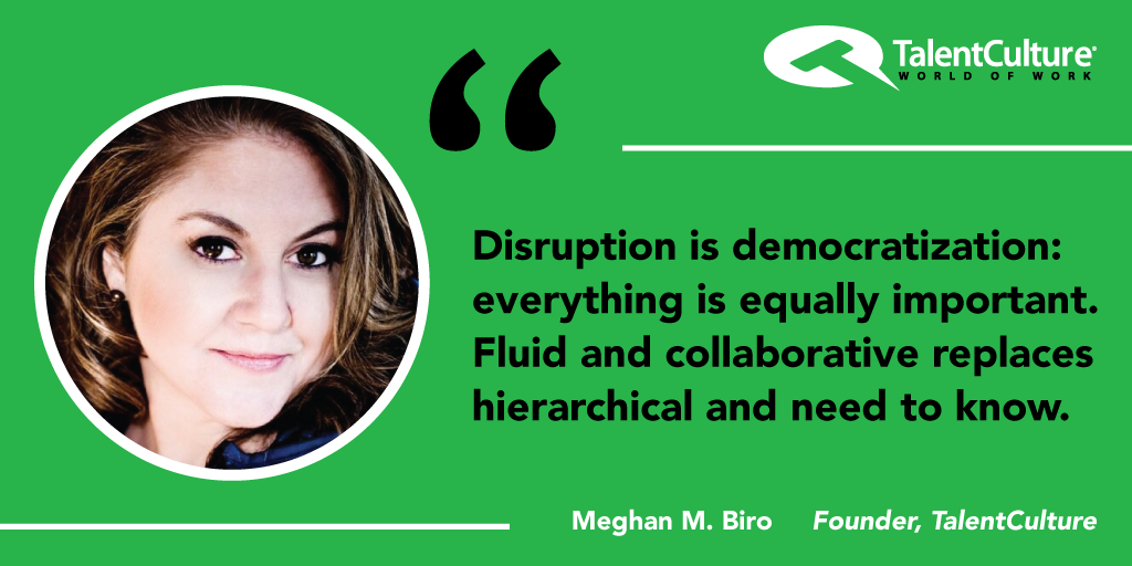 #Disruption is democratization. Fluid & collaborative replaces hierarchical & need to know. @MeghanMBiro http://t.co/B7t4DfjT3I #millennial