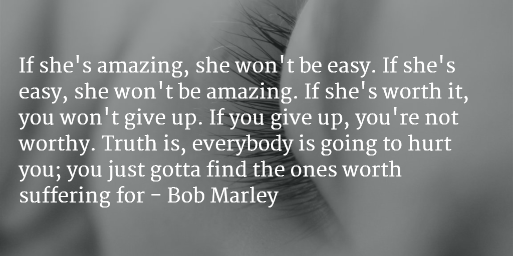 Truth is, everybody is going to hurt you; you just gotta find the ones worth suffering for - Bob Marley http://t.co/8PZ8mOGbik