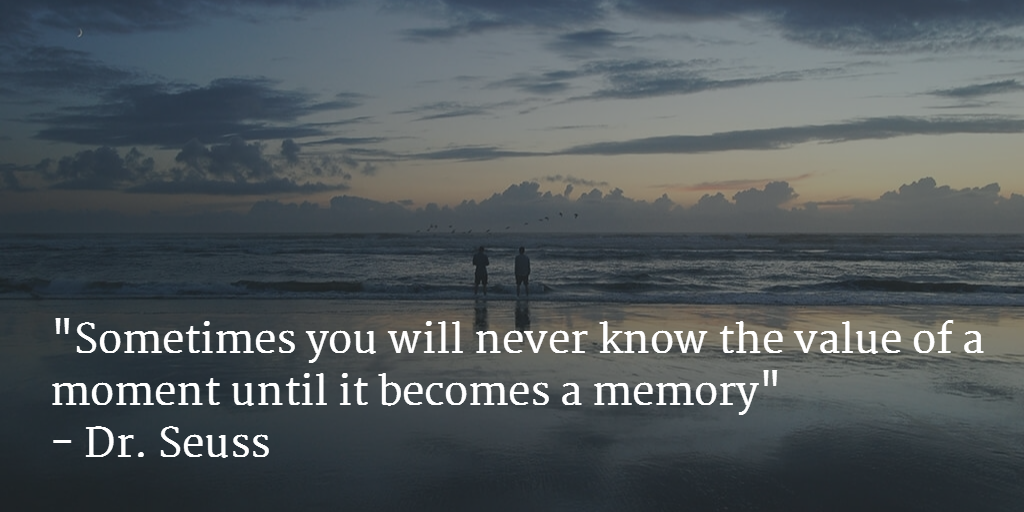 """""""Sometimes you will never know the value of a moment until it becomes a memory"""" - Dr. Seuss http://t.co/ShyWANYoMT"""