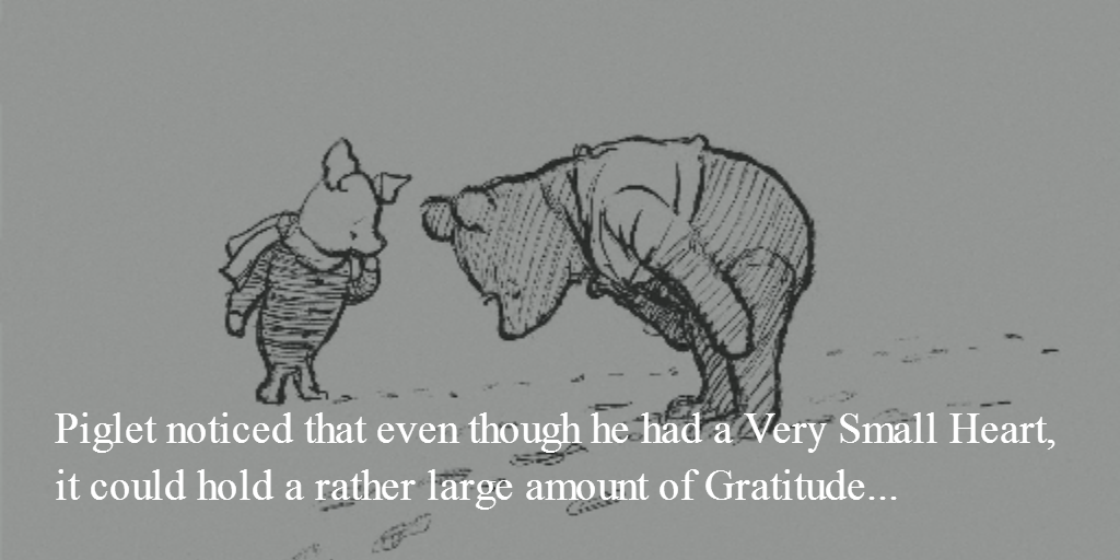 Piglet noticed that even though he had a Very Small Heart, it could hold a rather large amount of Gratitude... http://t.co/Pd3MO7pvsQ