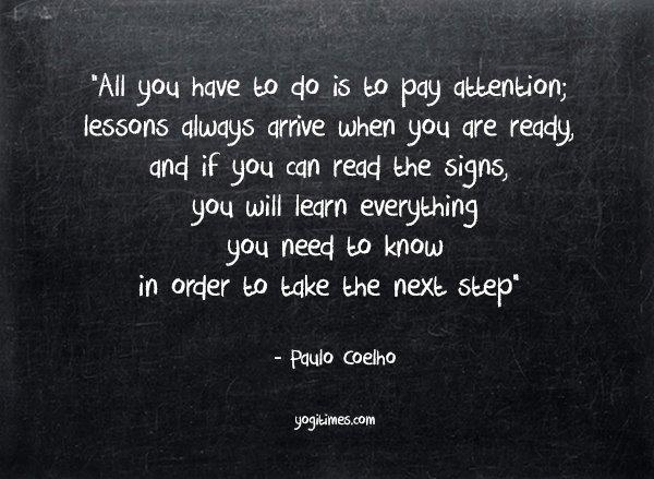 """All you have to do is to pay attention. Lessons always arrive when you are ready..."" @paulocoelho http://t.co/1r3Jpm2GaK"