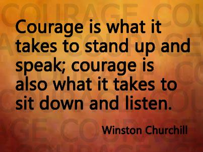 Courage is what it takes to stand up and speak; courage is also what it takes to sit down and listen. ~W. Churchill http://t.co/5qlZuKDO31