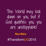 The World may look down on you, but if God qualifies you, you are unstoppable! @mosesmukisa #TransformUG2015 http://t.co/JlLR10O4vo""