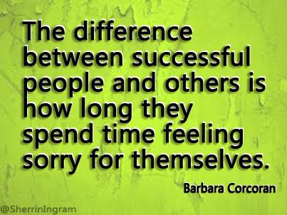 The difference between successful people and others is how long they  feel sorry for themselves. ~Barbara Corcoran http://t.co/L2fiVPuK6G
