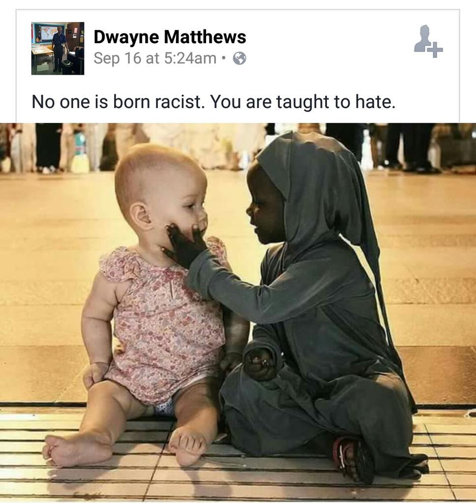 No one is born racist. No one is born this or that. Environment taught us to be one. http://t.co/X5upsK5DON