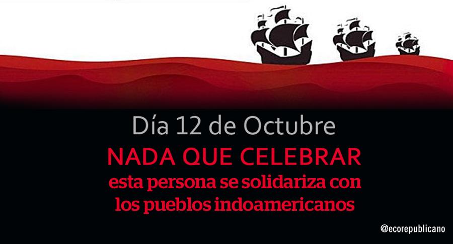 #12Octubre NADA QUE CELEBRAR. Solidaridad con los pueblos indoamericanos. http://t.co/Vv3XYItXgQ