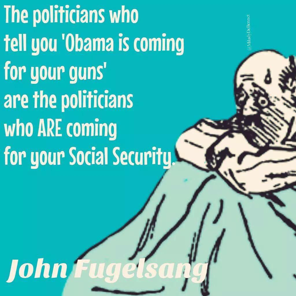 """""""The politicians who tell you 'Obama is coming for your guns' are the ones who ARE coming for your Social Security"""" http://t.co/BMwP6vqrtq"""