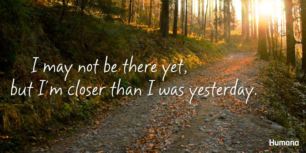I May Not Be There Yet But I M Closer Than I Was Yesterday