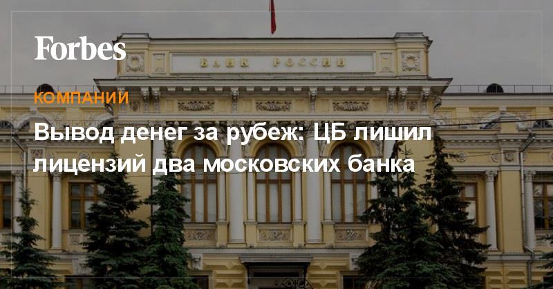 Вывод денег за рубеж: цб лишил лицензий два московских банка