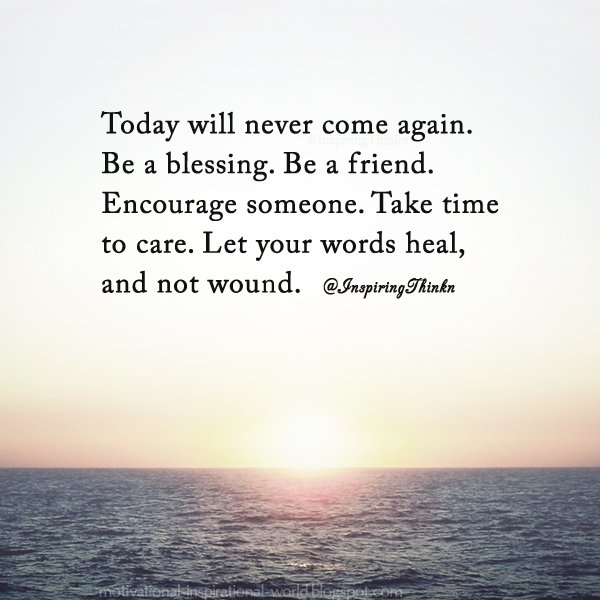 RT : Today will never come again. Be a blessing. Be a friend. Encourage someone. Take