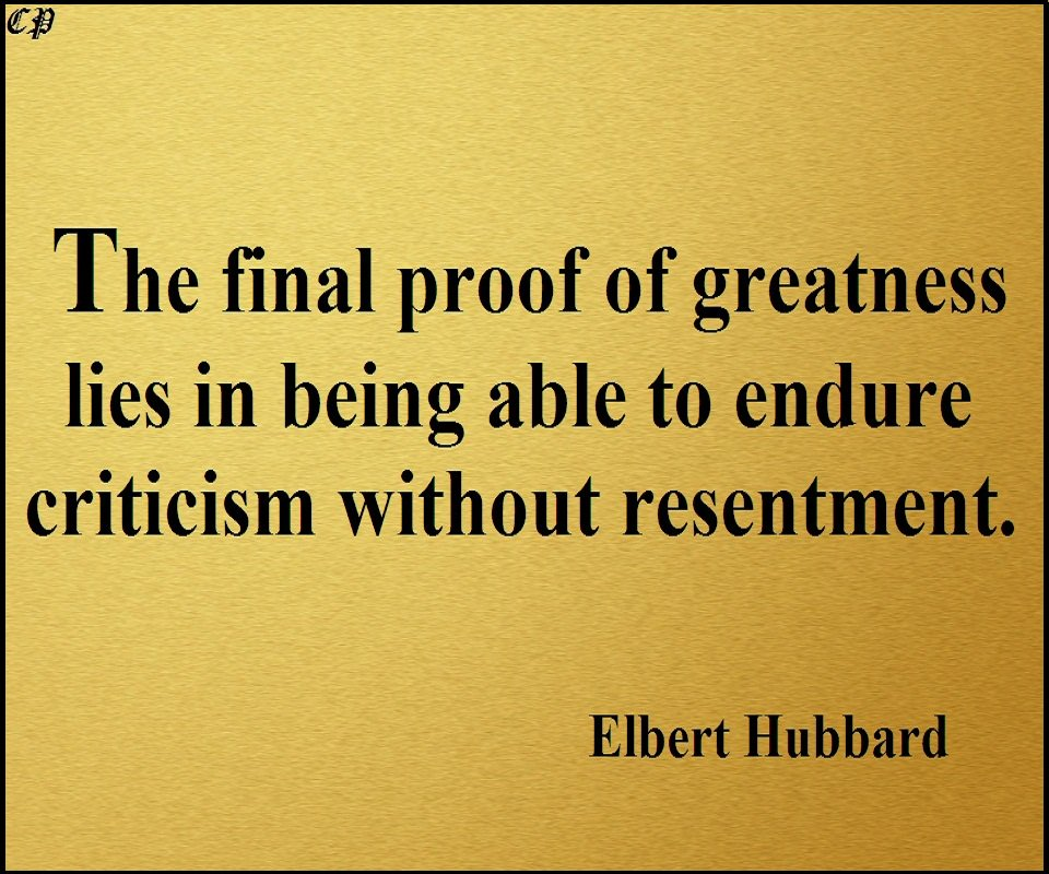 "The final proof of greatness lies in being able to endure criticism without resentment."" - Elbert Hubbard https://t.co/DMQ9xkKOit"
