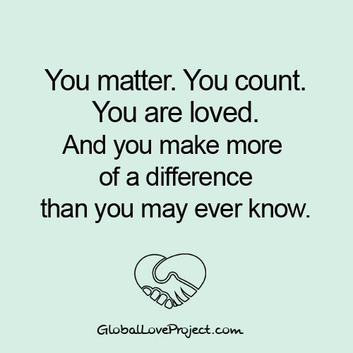 You matter. You count. You are loved. And you make more of a difference than you may ever know.  #Love #GlobalLove https://t.co/sF6Mw4jOE3