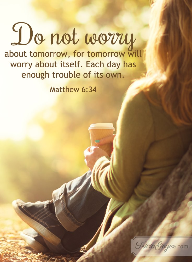 Do not worry about tomorrow for tomorrow will worry about itself. Matthew 6:34 https://t.co/RdkW8R6J0e