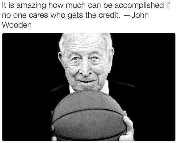 It is amazing how much can be accomplished if no one cares who gets the credit. — John Wooden Better Together