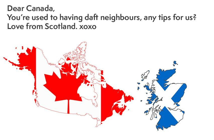 Dear Canada,   You're used to daft neighbours, any tips for us?   Love from Scotland. Xoxo https://t.co/dXTJMmcBcY