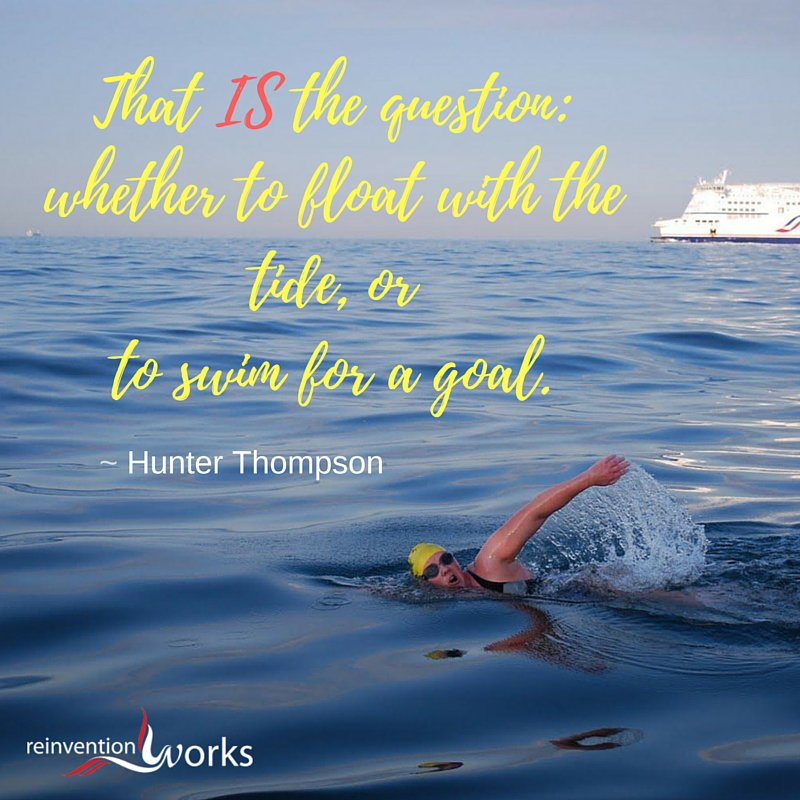 That IS the question: whether to float with the tide, or to swim for a ... @ReinventionWork Inspiration for the Day! https://t.co/Es166dUENo