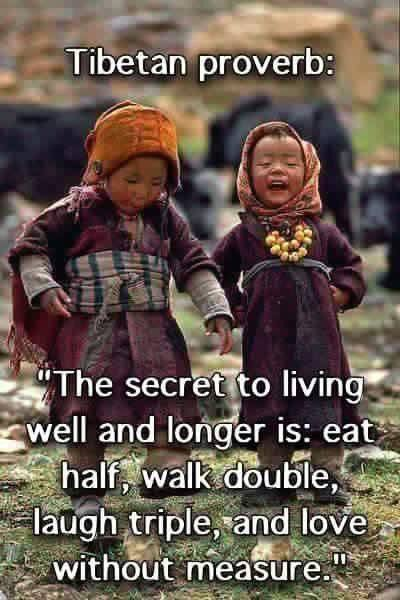 """The secret to living longer is: eat half, walk double, laugh triple, and love without measure"" ~ Tibetan proverb https://t.co/RasPKzKWpl"