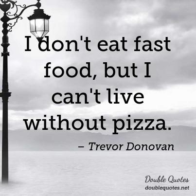 """I don't eat fast food, but I can't live without pizza."" (Trevor Donovan) https://t.co/2fD2DlK6rE"