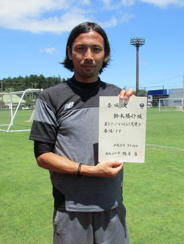 本県出身の元サッカー日本代表鈴木隆行さんに、「いばらき大使」への就任をお願いし、快くご承諾され、「故…