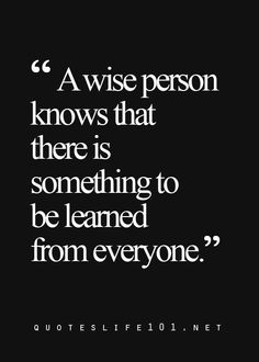 A wise person knows that there is something to be learned from everyone. https://t.co/TCAfR8vvuy
