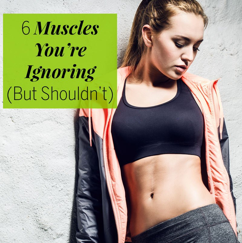 6 Muscles You're Ignoring but