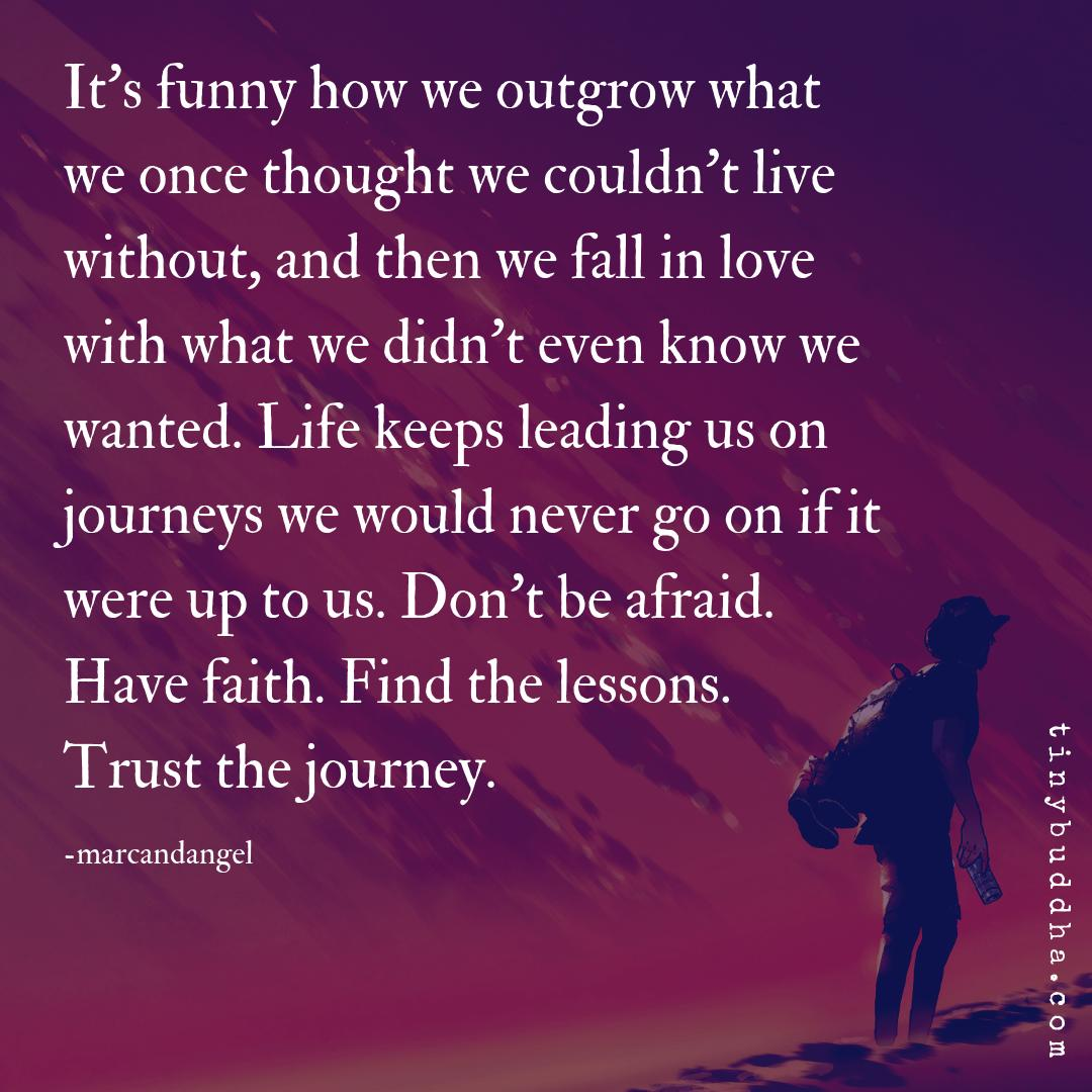 It's funny how we outgrow what we once thought we couldn't live without, and then we fall in love with what we didn't even know we wanted. Life keeps leading us on journeys we would never go on if it were up to us. Don't be afraid. Have faith. Find the lessons. Trust the journey. https://t.co/hlguPQlxQe