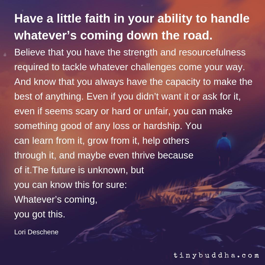 """Have a little faith in your ability to handle whatever's coming down the road. Believe that you have the strength and resourcefulness required to tackle whatever challenges come your way....The future is unknown, but you can know this for sure: Whatever's coming, you got this."" https://t.co/D3qq831Leb"