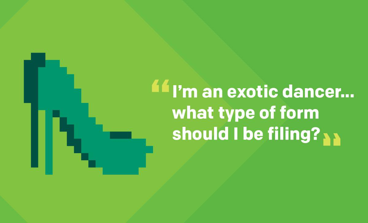 """I'm an exotic dancer who pays a cover fee of $30 - $40 per shift… what type of form should I be filing?""   Schedule C is the form for you.  If you've ever wondered if body glitter is deductible, check out these questions from our #Reddit AMA on our blog:"