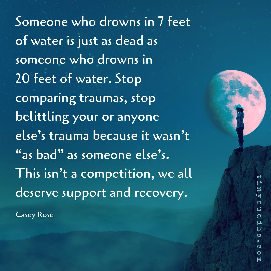 """Someone who drowns in 7 ft of water is just as dead as someone who drowns in 20 ft of water. Stop comparing traumas, stop belittling your or anyone else's trauma because it wasn't  """"as bad"""" as someone else's. This isn't a competition, we all deserve support & recovery. Casey Rose https://t.co/CQrG2xuY1R"""