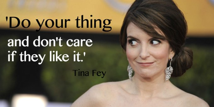 """Do your thing and don\t care if they like it.\"" - Happy birthday, Tina Fey!!"
