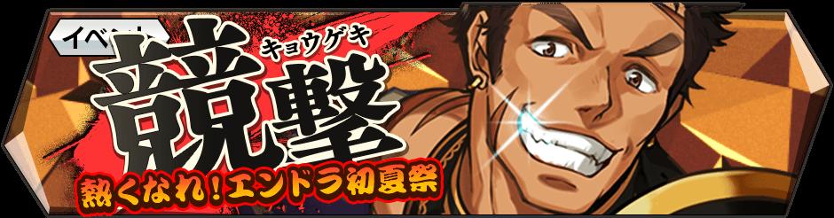 【イベント「競撃」開催中!!】5/20(土)より「競撃-熱くなれ!エンドラ初夏祭-」が開催!一緒に戦うプレイヤーとバトル