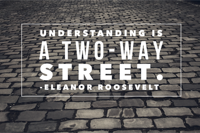 Understanding is a two-way street. --Eleanor Roosevelt https://t.co/rtqbCZydGA
