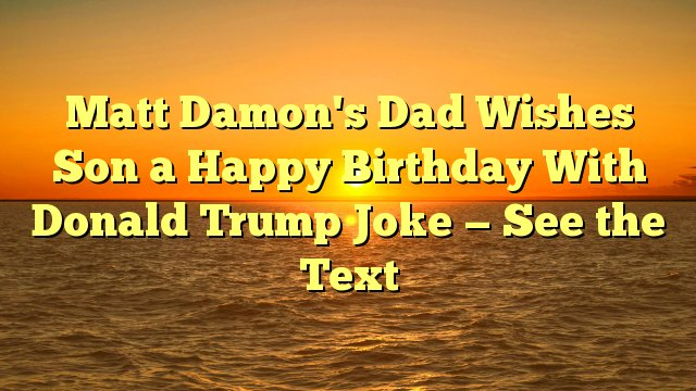 Matt Damon\s Dad Wishes Son a Happy Birthday With Donald Trump Joke -- See the Text -