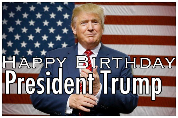 HAPPY BIRTHDAY to our PRESIDENT  Donald Trump  .