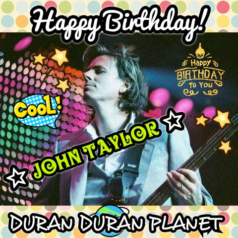 HAPPY BIRTHDAY JOHN TAYLOR!