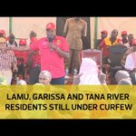 Lamu, Garissa and Tana River residents still under curfew