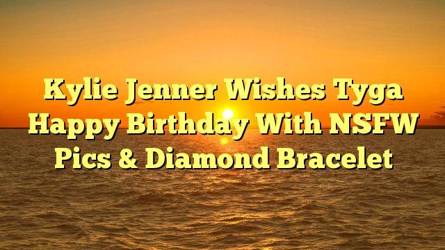 Kylie Jenner Wishes Tyga Happy Birthday With NSFW Pics & Diamond Bracelet -