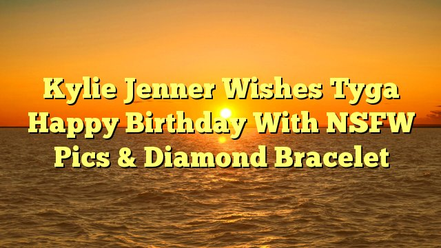 Kylie Jenner Wishes Tyga Happy Birthday With NSFW Pics & Diamond Bracelet -