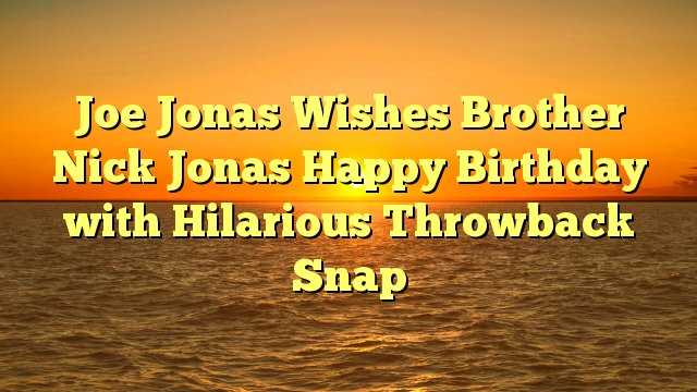 Joe Jonas Wishes Brother Nick Jonas Happy Birthday with Hilarious Throwback Snap -