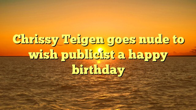 Chrissy Teigen goes nude to wish publicist a happy birthday -