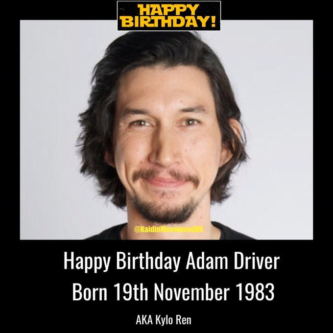 Happy Birthday Adam Driver aka Kylo Ren. Born 19th November 1983.